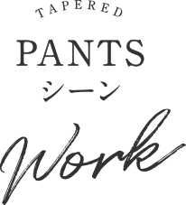 TAPERED PANTSシーン Work
